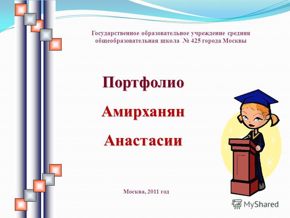 ПортфолиоАмирханянАнастасии Государственное образовательное учреждение средняя общеобразовательная школа 425 города Москвы Москва, 2011 год