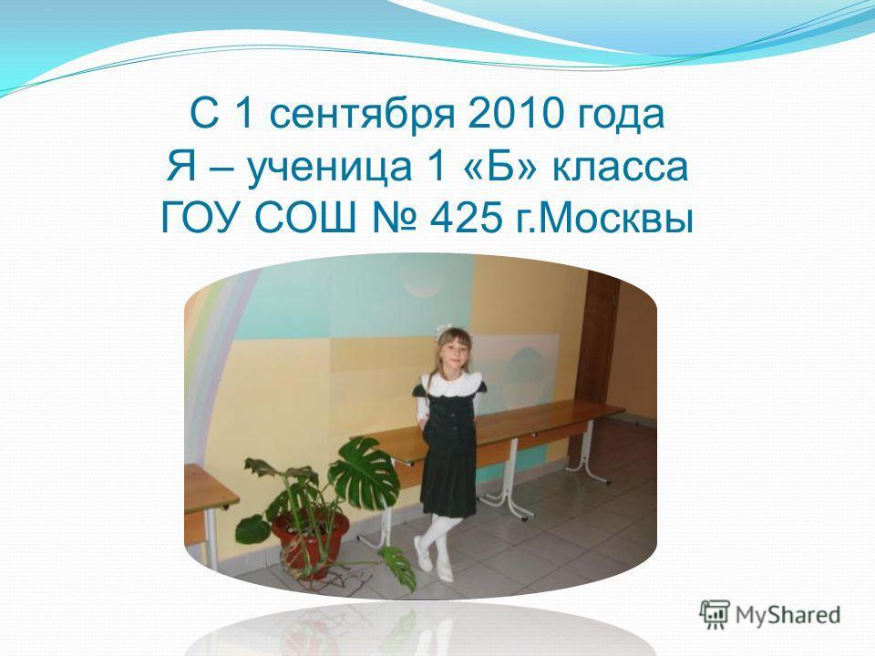 С 1 сентября 2010 года Я – ученица 1 «Б» класса ГОУ СОШ 425 г.Москвы