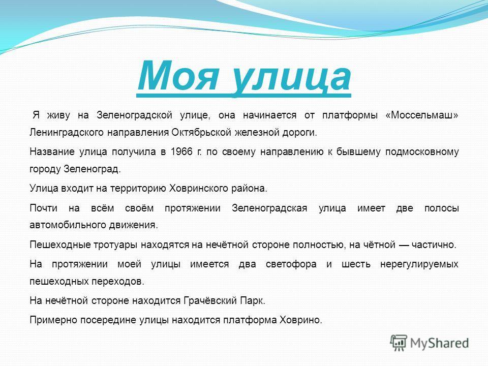 Моя улица Я живу на Зеленоградской улице, она начинается от платформы «Моссельмаш» Ленинградского направления Октябрьской железной дороги. Название улица получила в 1966 г. по своему направлению к бывшему подмосковному городу Зеленоград. Улица входит