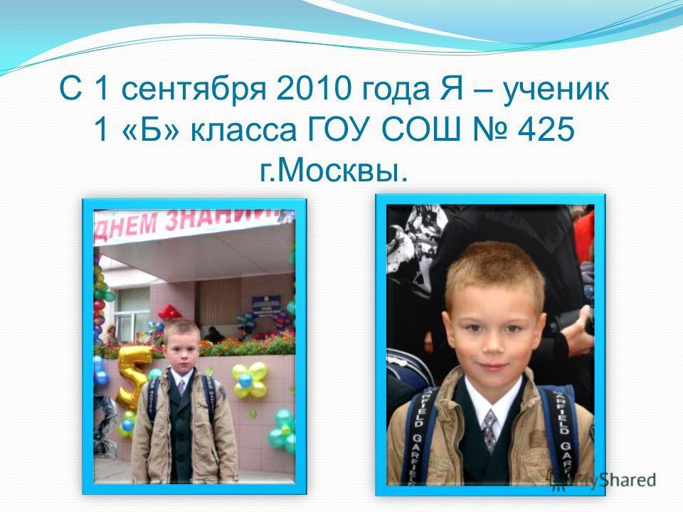 С 1 сентября 2010 года Я – ученик 1 «Б» класса ГОУ СОШ 425 г.Москвы.