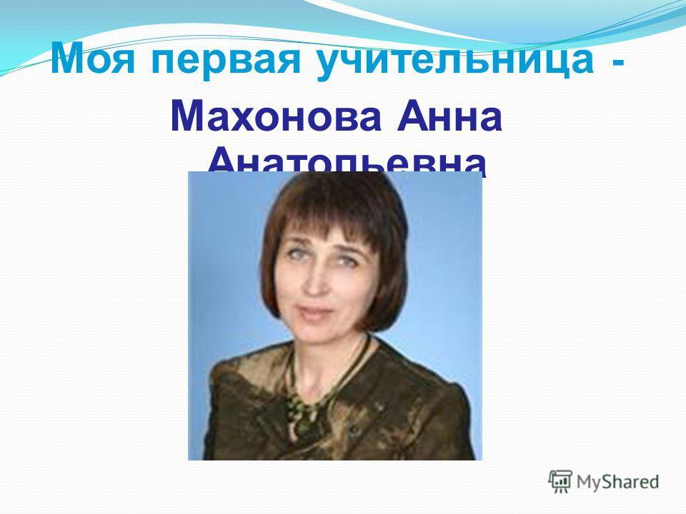 Моя первая учительница - Махонова Анна Анатольевна