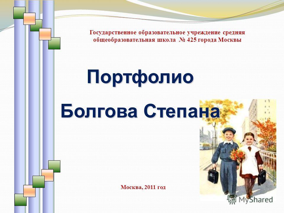 Портфолио Болгова Степана Государственное образовательное учреждение средняя общеобразовательная школа 425 города Москвы Москва, 2011 год