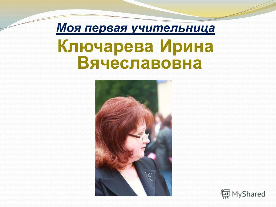 Моя первая учительница Ключарева Ирина Вячеславовна