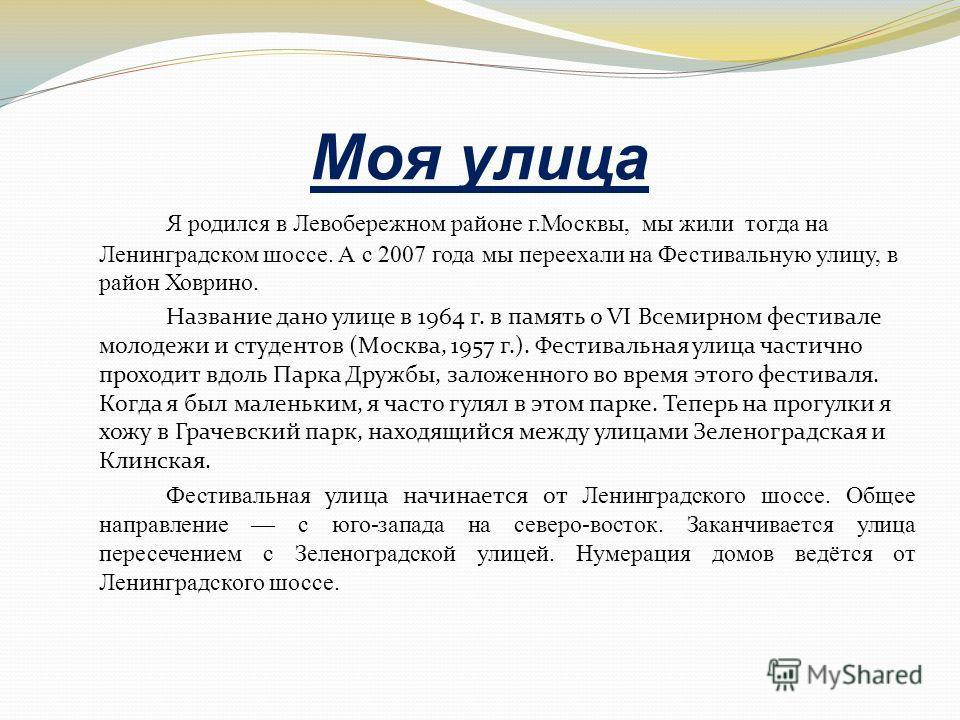 Моя улица Я родился в Левобережном районе г.Москвы, мы жили тогда на Ленинградском шоссе. А с 2007 года мы переехали на Фестивальную улицу, в район Ховрино. Название дано улице в 1964 г. в память о VI Всемирном фестивале молодежи и студентов (Москва,