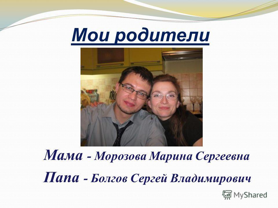 Мои родители Мама - Морозова Марина Сергеевна Папа - Болгов Сергей Владимирович