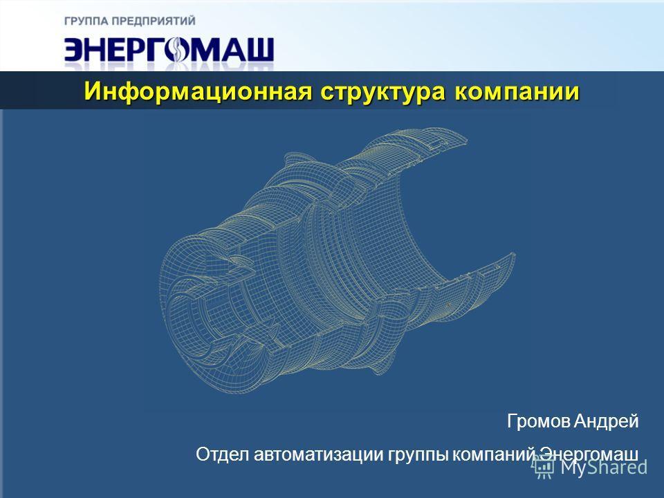 Информационная структура компании Громов Андрей Отдел автоматизации группы компаний Энергомаш
