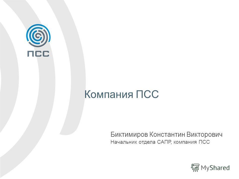 Компания ПСС Биктимиров Константин Викторович Начальник отдела САПР, компания ПСС