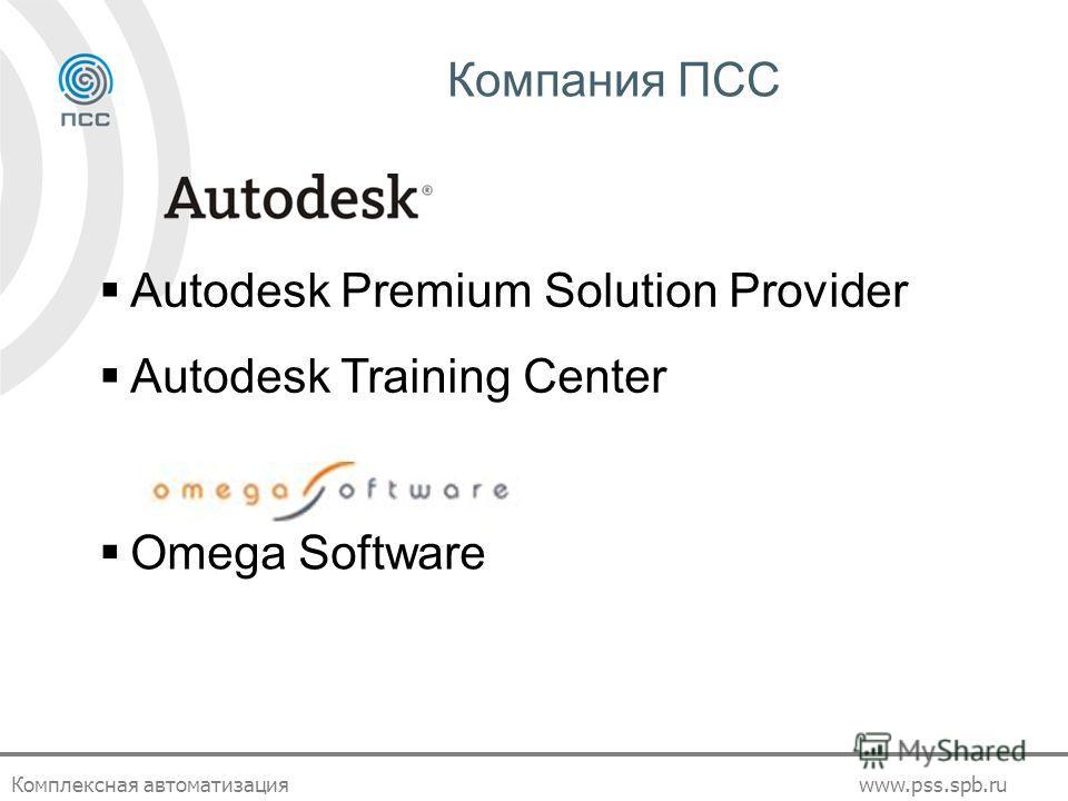 Комплексная автоматизацияwww.pss.spb.ru Компания ПСС Autodesk Premium Solution Provider Autodesk Training Center Omega Software