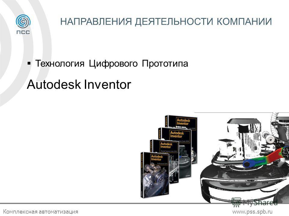 Комплексная автоматизацияwww.pss.spb.ru НАПРАВЛЕНИЯ ДЕЯТЕЛЬНОСТИ КОМПАНИИ Технология Цифрового Прототипа Autodesk Inventor