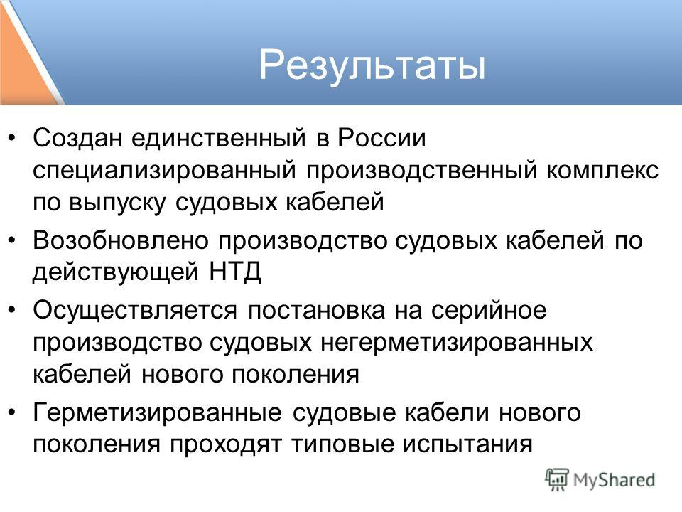Результаты Cоздан единственный в России специализированный производственный комплекс по выпуску судовых кабелей Возобновлено производство судовых кабелей по действующей НТД Осуществляется постановка на серийное производство судовых негерметизированны