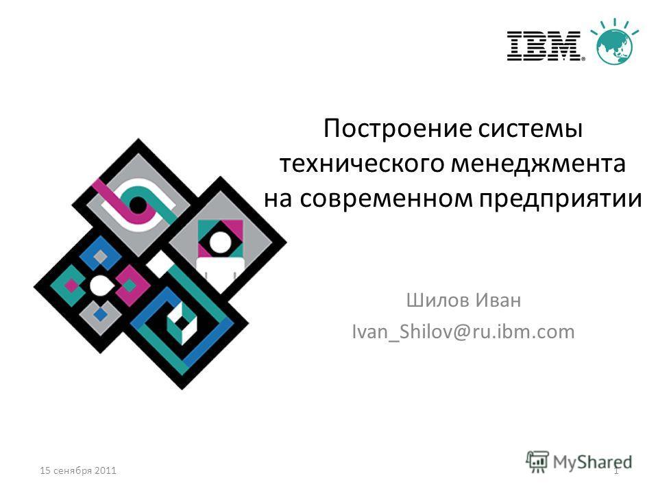 15 сенября 20111 Построение системы технического менеджмента на современном предприятии Шилов Иван Ivan_Shilov@ru.ibm.com