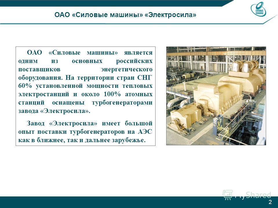 2 ОАО «Силовые машины» «Электросила» ОАО «Силовые машины» является одним из основных российских поставщиков энергетического оборудования. На территории стран СНГ 60% установленной мощности тепловых электростанций и около 100% атомных станций оснащены