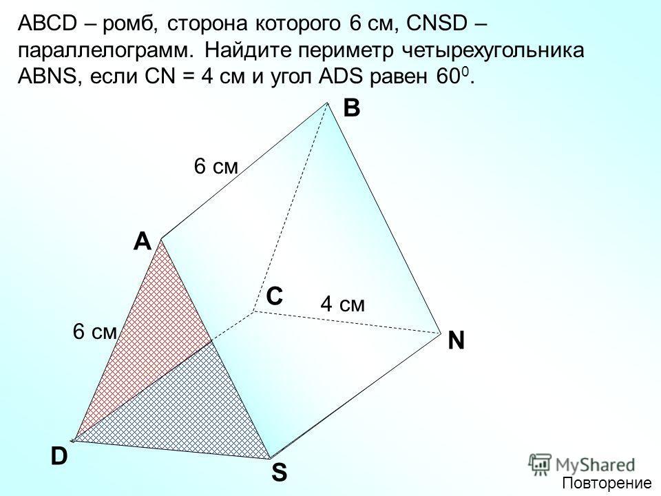 A В D АВСD – ромб, сторона которого 6 см, СNSD – параллелограмм. Найдите периметр четырехугольника АВNS, если СN = 4 см и угол ADS равен 60 0. C N S 6 см 4 см Повторение