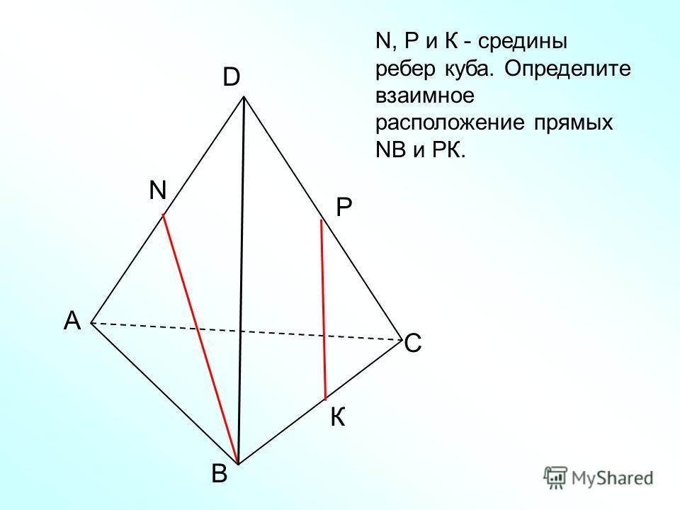 А В С D N N, Р и К - средины ребер куба. Определите взаимное расположение прямых NВ и РК. Р К