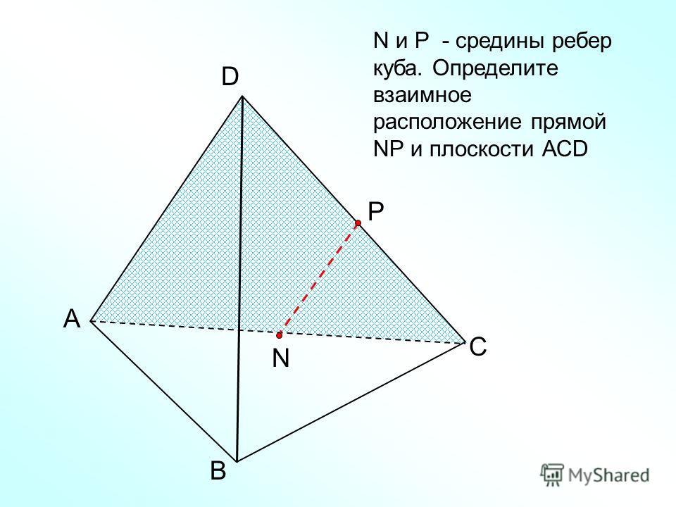 А В С D N N и Р - средины ребер куба. Определите взаимное расположение прямой NР и плоскости АСD Р
