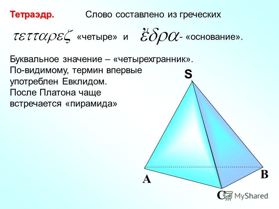 Тетраэдр. Тетраэдр. Слово составлено из греческих «четыре» и - «основание». Буквальное значение – «четырехгранник». По-видимому, термин впервые употреблен Евклидом. После Платона чаще встречается «пирамида», / С А В SS