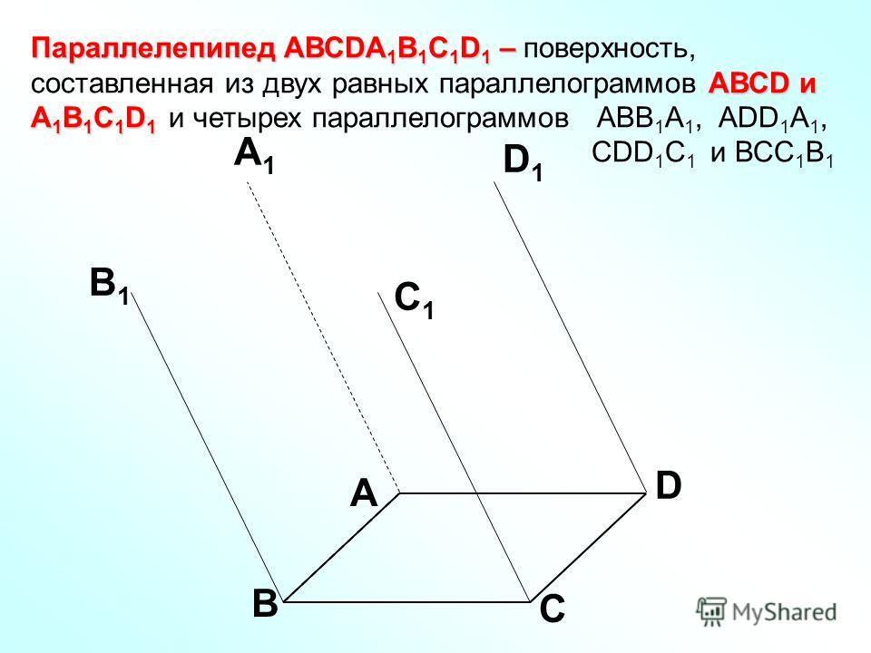 Параллелепипед АВСDA 1 B 1 C 1 D 1 – АВСD и A 1 B 1 C 1 D 1 Параллелепипед АВСDA 1 B 1 C 1 D 1 – поверхность, составленная из двух равных параллелограммов АВСD и A 1 B 1 C 1 D 1 и четырех параллелограммов АВВ 1 А 1, ADD 1 A 1, CDD 1 C 1 и ВСС 1 В 1 А