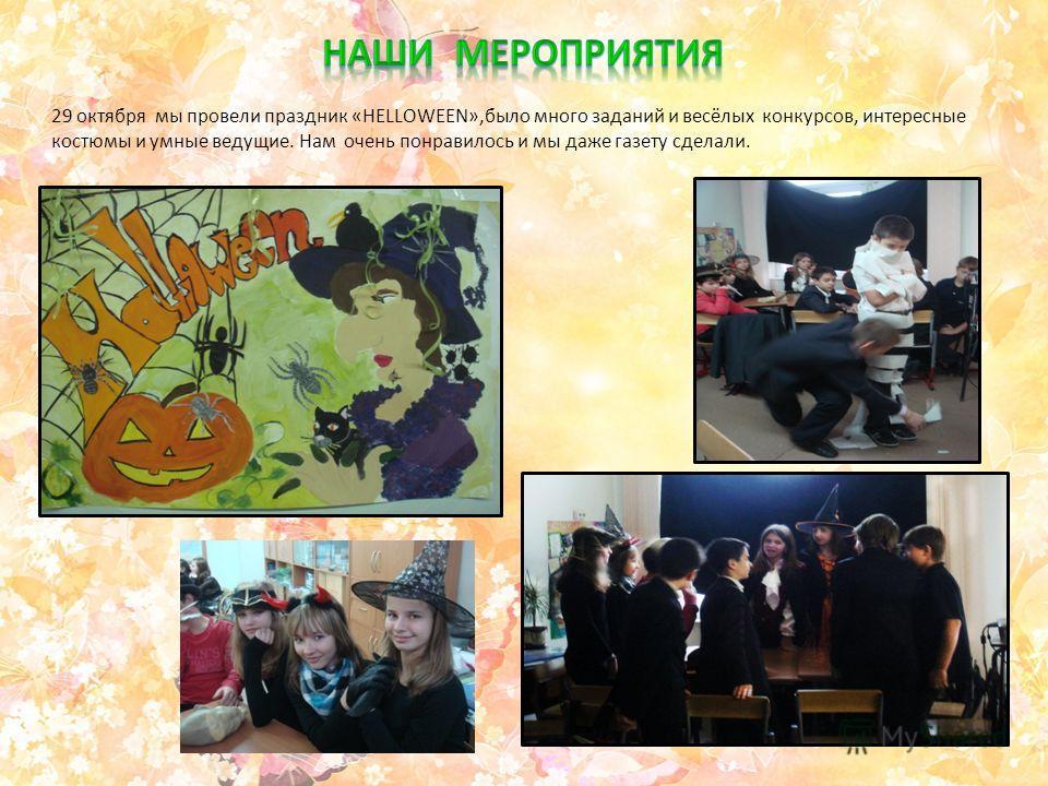 29 октября мы провели праздник «HELLOWEEN»,было много заданий и весёлых конкурсов, интересные костюмы и умные ведущие. Нам очень понравилось и мы даже газету сделали.