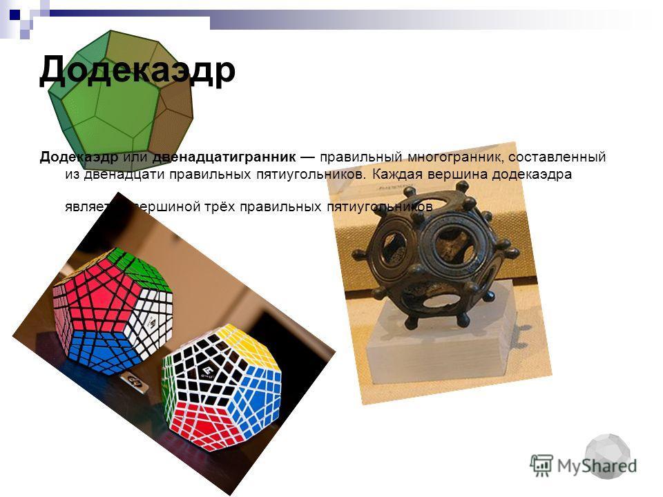 Додекаэдр Додекаэдр или двенадцатигранник правильный многогранник, составленный из двенадцати правильных пятиугольников. Каждая вершина додекаэдра является вершиной трёх правильных пятиугольников