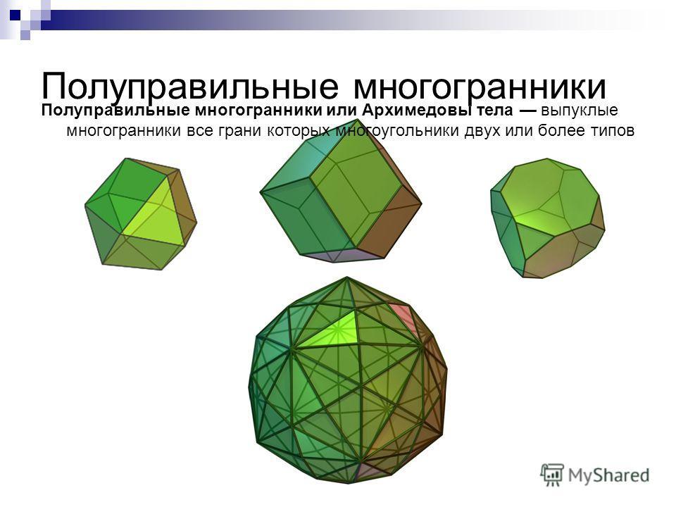 Полуправильные многогранники Полуправильные многогранники или Архимедовы тела выпуклые многогранники все грани которых многоугольники двух или более типов