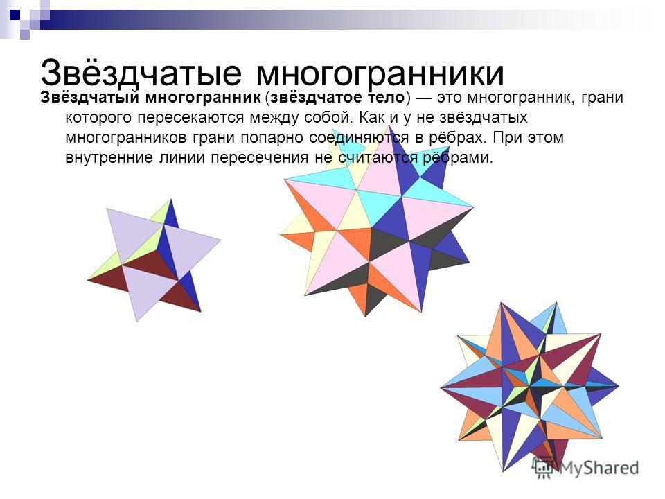 Звёздчатые многогранники Звёздчатый многогранник (звёздчатое тело) это многогранник, грани которого пересекаются между собой. Как и у не звёздчатых многогранников грани попарно соединяются в рёбрах. При этом внутренние линии пересечения не считаются