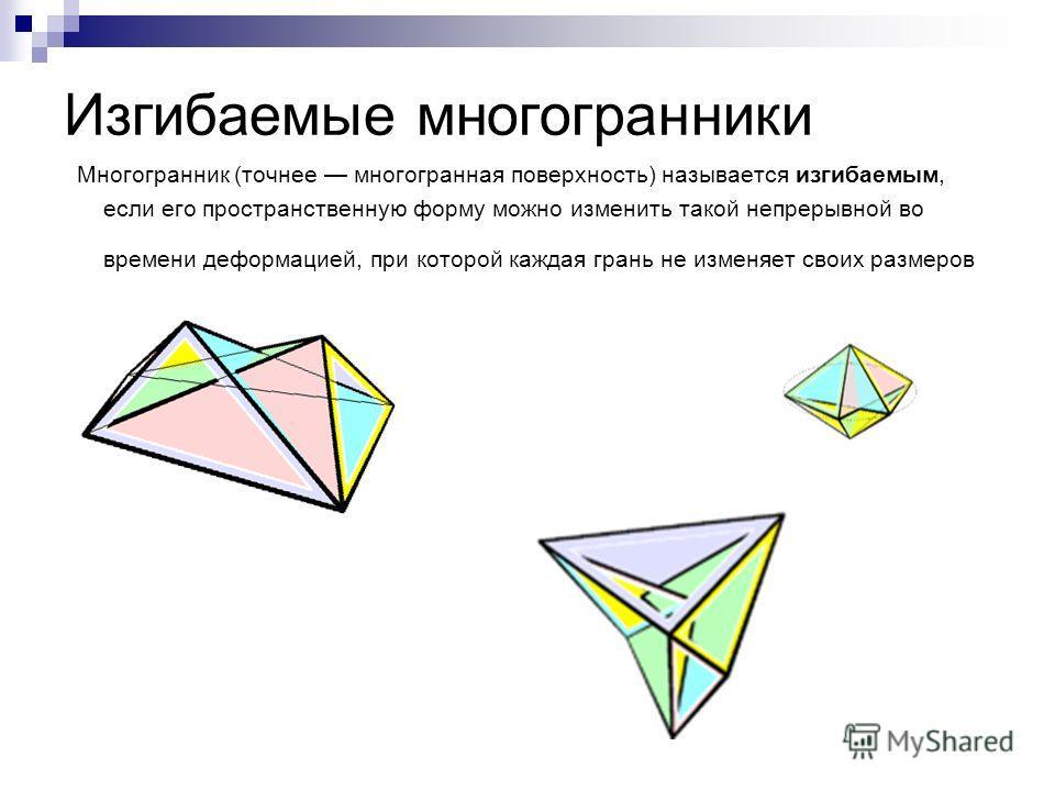 Изгибаемые многогранники Многогранник (точнее многогранная поверхность) называется изгибаемым, если его пространственную форму можно изменить такой непрерывной во времени деформацией, при которой каждая грань не изменяет своих размеров