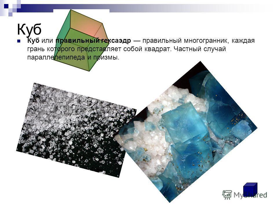Куб Куб или правильный гексаэдр правильный многогранник, каждая грань которого представляет собой квадрат. Частный случай параллелепипеда и призмы.