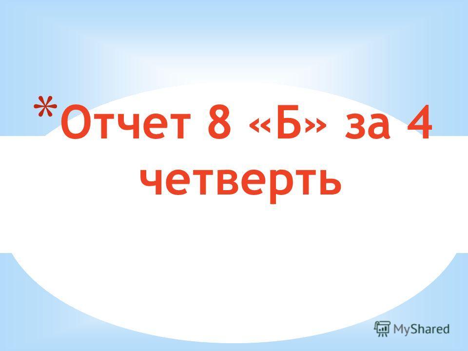 * Отчет 8 «Б» за 4 четверть