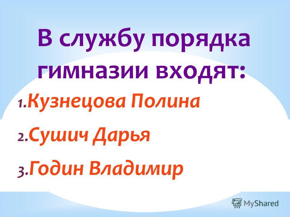 В службу порядка гимназии входят: 1. Кузнецова Полина 2. Сушич Дарья 3. Годин Владимир