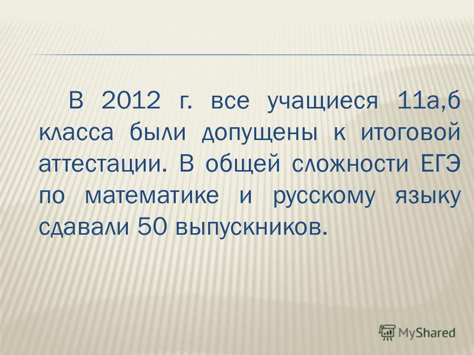 В 2012 г. все учащиеся 11а,б класса были допущены к итоговой аттестации. В общей сложности ЕГЭ по математике и русскому языку сдавали 50 выпускников.