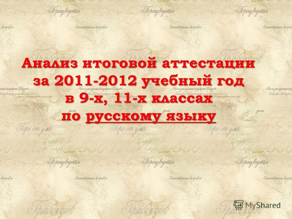 Анализ итоговой аттестации за 2011-2012 учебный год в 9-х, 11-х классах по русскому языку