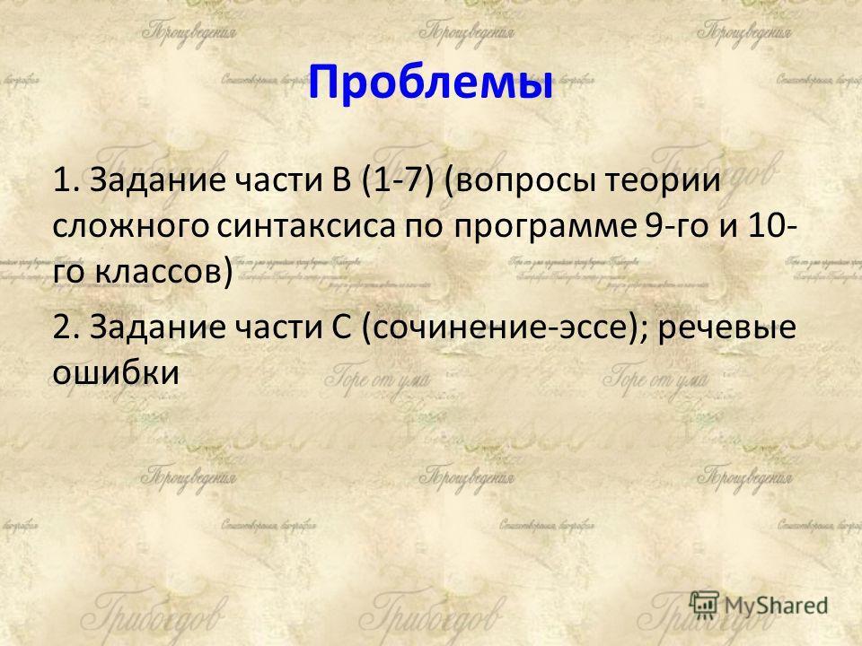 Проблемы 1. Задание части В (1-7) (вопросы теории сложного синтаксиса по программе 9-го и 10- го классов) 2. Задание части С (сочинение-эссе); речевые ошибки