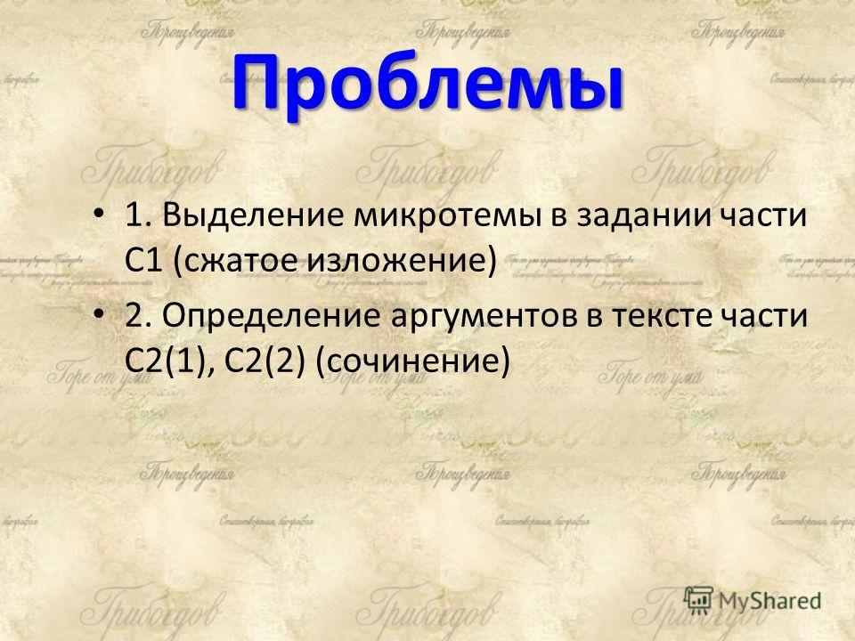 Проблемы 1. Выделение микротемы в задании части С1 (сжатое изложение) 2. Определение аргументов в тексте части С2(1), С2(2) (сочинение)