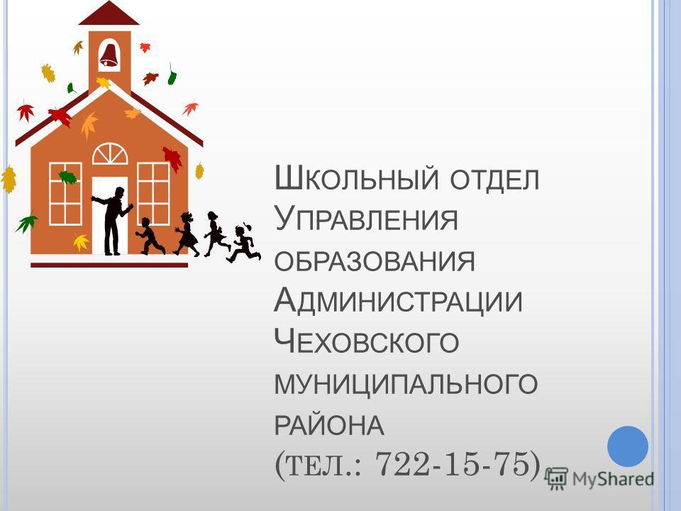 Ш КОЛЬНЫЙ ОТДЕЛ У ПРАВЛЕНИЯ ОБРАЗОВАНИЯ А ДМИНИСТРАЦИИ Ч ЕХОВСКОГО МУНИЦИПАЛЬНОГО РАЙОНА ( ТЕЛ.: 722-15-75)