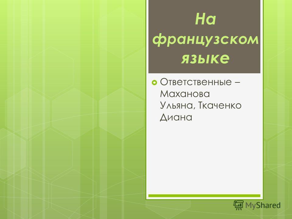 На французском языке Ответственные – Маханова Ульяна, Ткаченко Диана