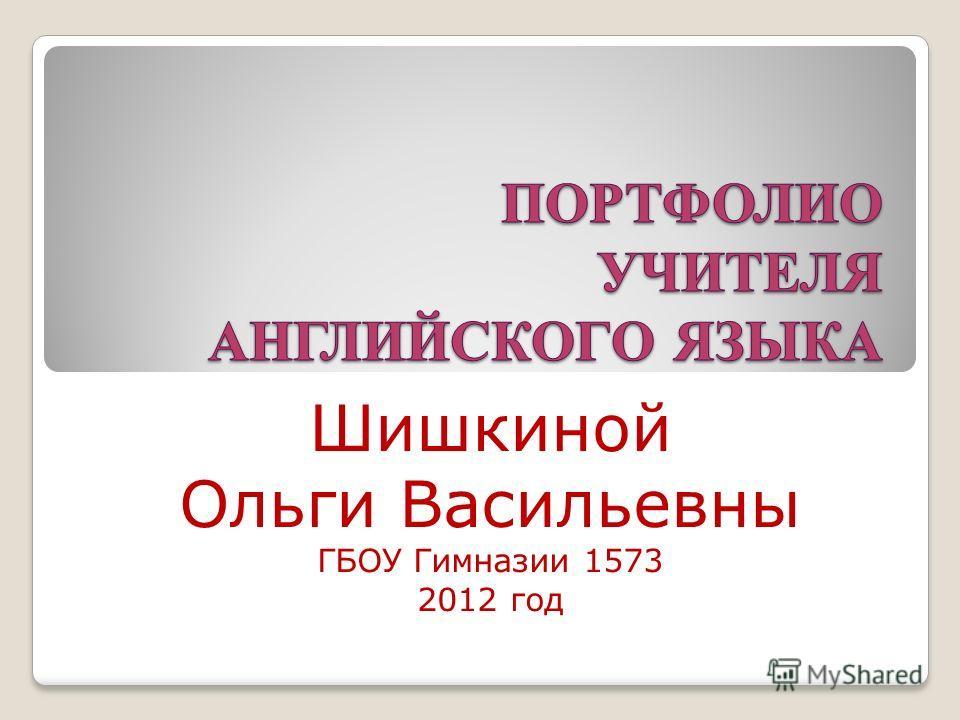 Шишкиной Ольги Васильевны ГБОУ Гимназии 1573 2012 год