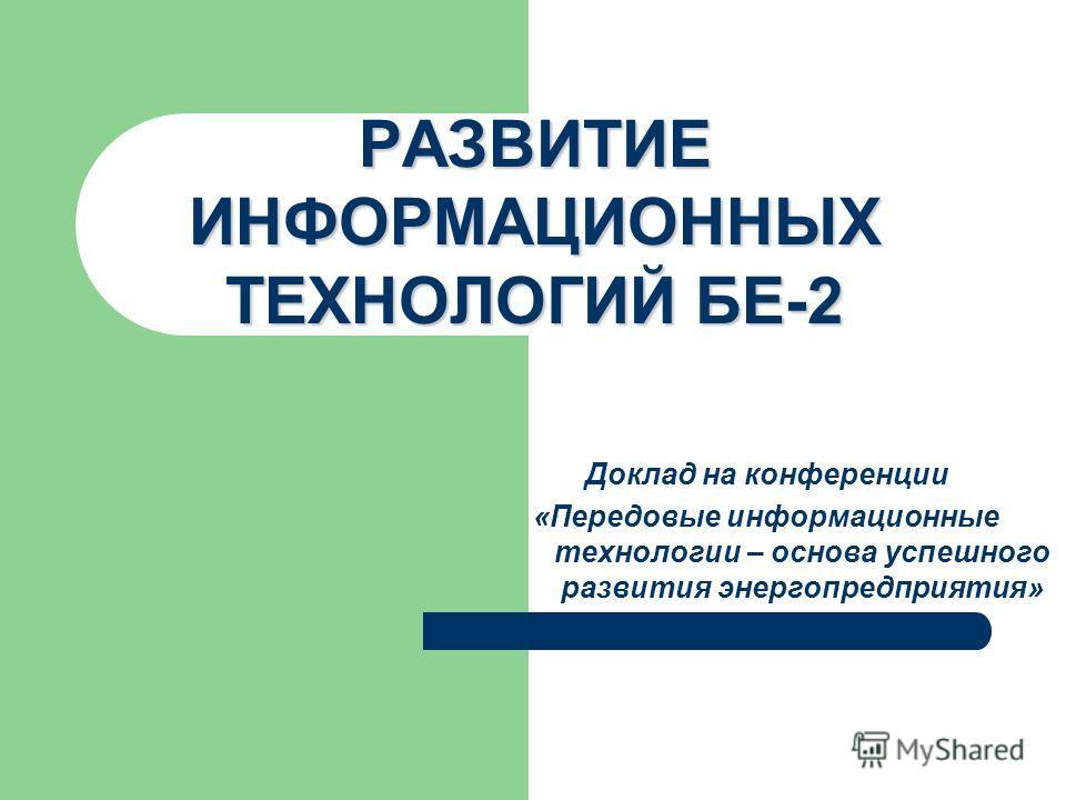Доклад на конференции «Передовые информационные технологии – основа успешного развития энергопредприятия» РАЗВИТИЕ ИНФОРМАЦИОННЫХ ТЕХНОЛОГИЙ БЕ-2