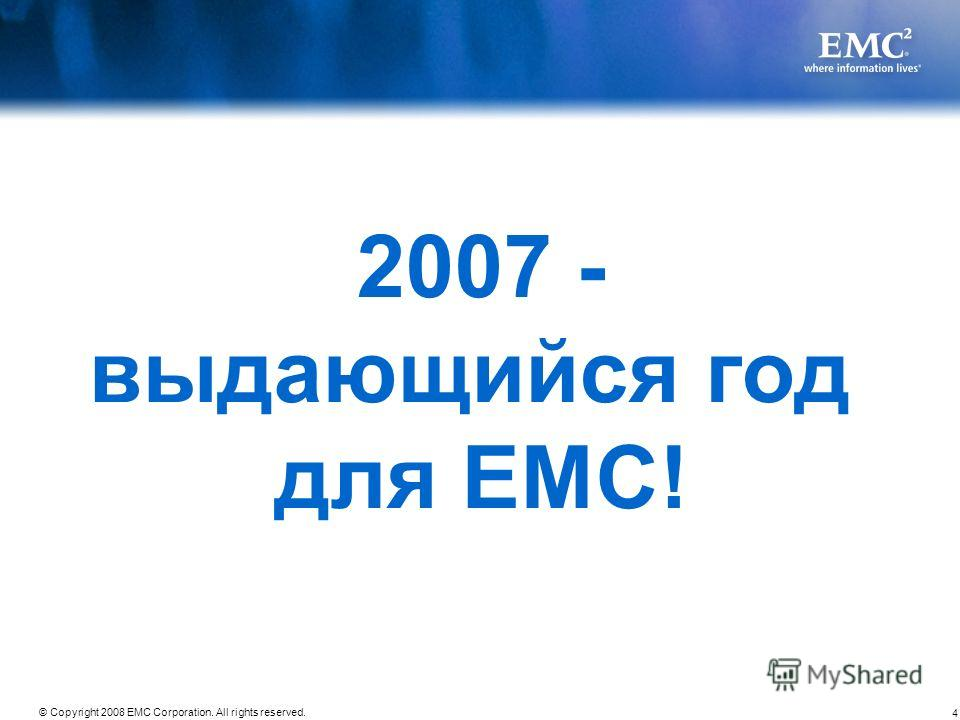 4 © Copyright 2008 EMC Corporation. All rights reserved. 2007 - выдающийся год для EMC!