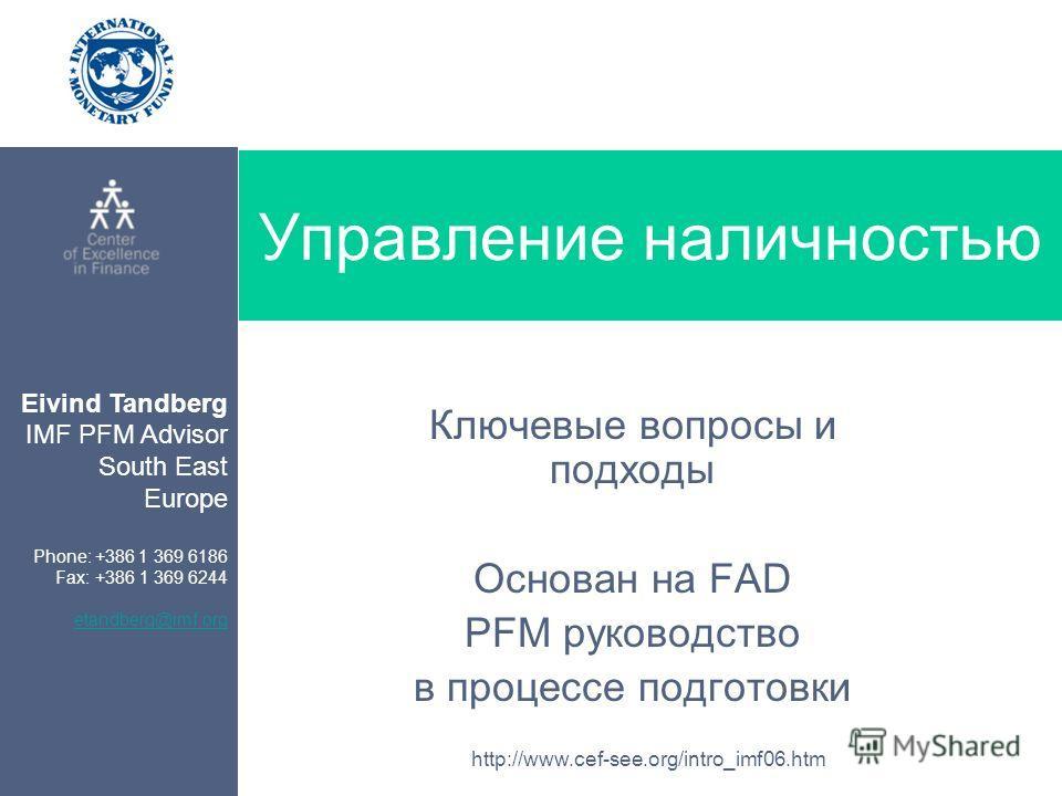 Eivind Tandberg IMF PFM Advisor South East Europe Phone: +386 1 369 6186 Fax: +386 1 369 6244 etandberg@imf.org http://www.cef-see.org/intro_imf06.htm Управление наличностью Ключевые вопросы и подходы Основан на FAD PFM руководство в процессе подгото