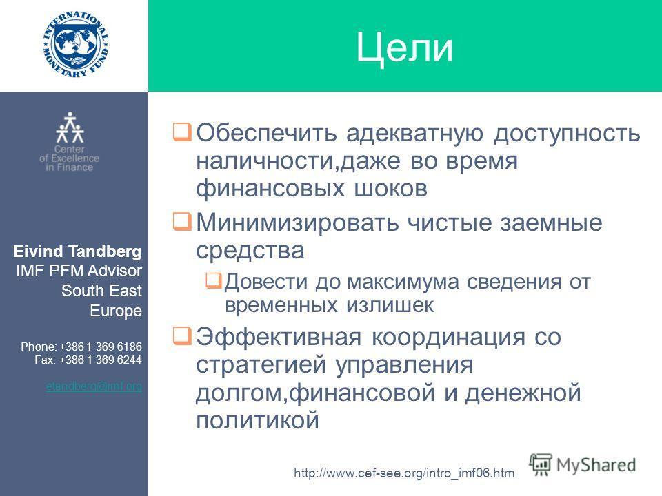 Eivind Tandberg IMF PFM Advisor South East Europe Phone: +386 1 369 6186 Fax: +386 1 369 6244 etandberg@imf.org http://www.cef-see.org/intro_imf06.htm Цели Обеспечить адекватную доступность наличности,даже во время финансовых шоков Минимизировать чис