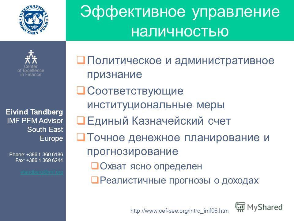Eivind Tandberg IMF PFM Advisor South East Europe Phone: +386 1 369 6186 Fax: +386 1 369 6244 etandberg@imf.org http://www.cef-see.org/intro_imf06.htm Эффективное управление наличностью Политическое и административное признание Соответствующие инстит