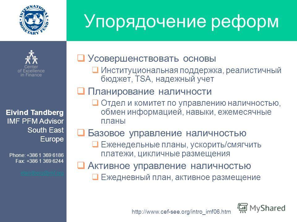 Eivind Tandberg IMF PFM Advisor South East Europe Phone: +386 1 369 6186 Fax: +386 1 369 6244 etandberg@imf.org http://www.cef-see.org/intro_imf06.htm Упорядочение реформ Усовершенствовать основы Институциональная поддержка, реалистичный бюджет, TSA,