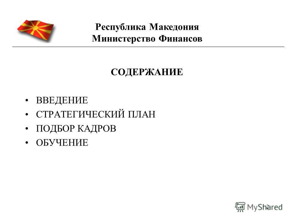 2 СОДЕРЖАНИЕ ВВЕДЕНИЕ СТРАТЕГИЧЕСКИЙ ПЛАН ПОДБОР КАДРОВ ОБУЧЕНИЕ Республика Македония Министерство Финансов