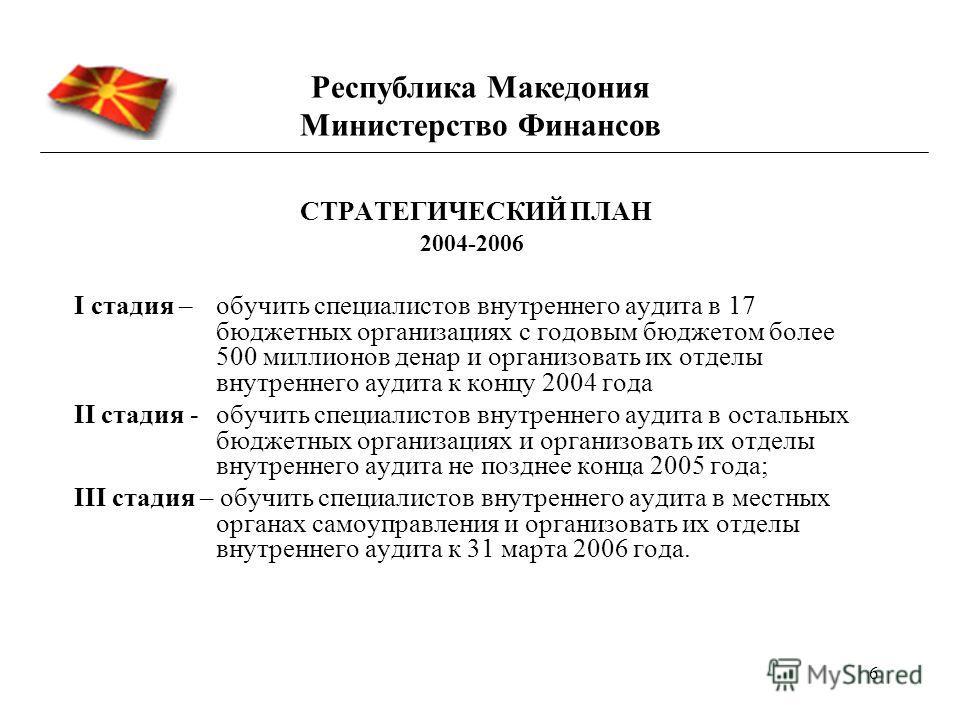 6 СТРАТЕГИЧЕСКИЙ ПЛАН 2004-2006 I стадия – обучить специалистов внутреннего аудита в 17 бюджетных организациях с годовым бюджетом более 500 миллионов денар и организовать их отделы внутреннего аудита к концу 2004 года II стадия -обучить специалистов