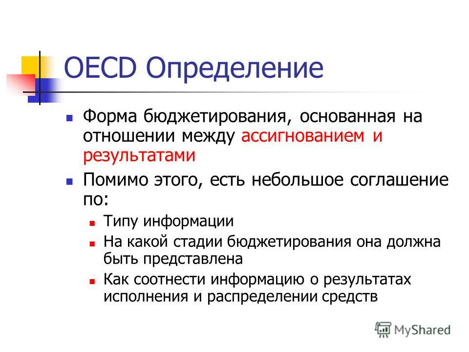 OECD Определение Форма бюджетирования, основанная на отношении между aссигнованием и результатами Помимо этого, есть небольшое соглашение по: Типу информации На какой стадии бюджетирования она должна быть представлена Как соотнести информацию о резул