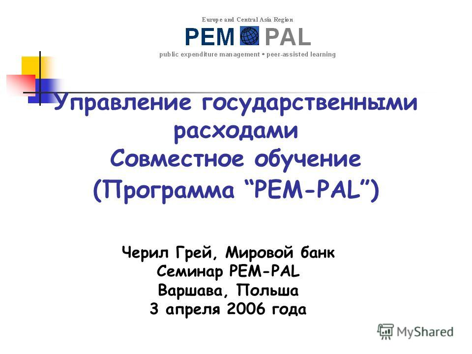 Управление государственными расходами Совместное обучение (Программа PEM-PAL) Черил Грей, Мировой банк Семинар PEM-PAL Варшава, Польша 3 апреля 2006 года