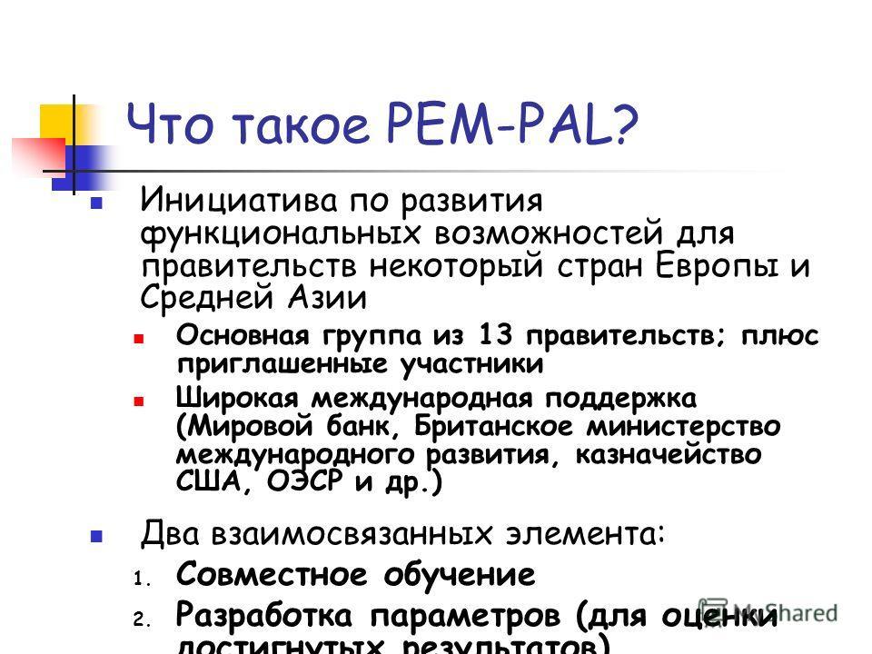 Что такое PEM-PAL? Инициатива по развития функциональных возможностей для правительств некоторый стран Европы и Средней Азии Основная группа из 13 правительств; плюс приглашенные участники Широкая международная поддержка (Мировой банк, Британское мин
