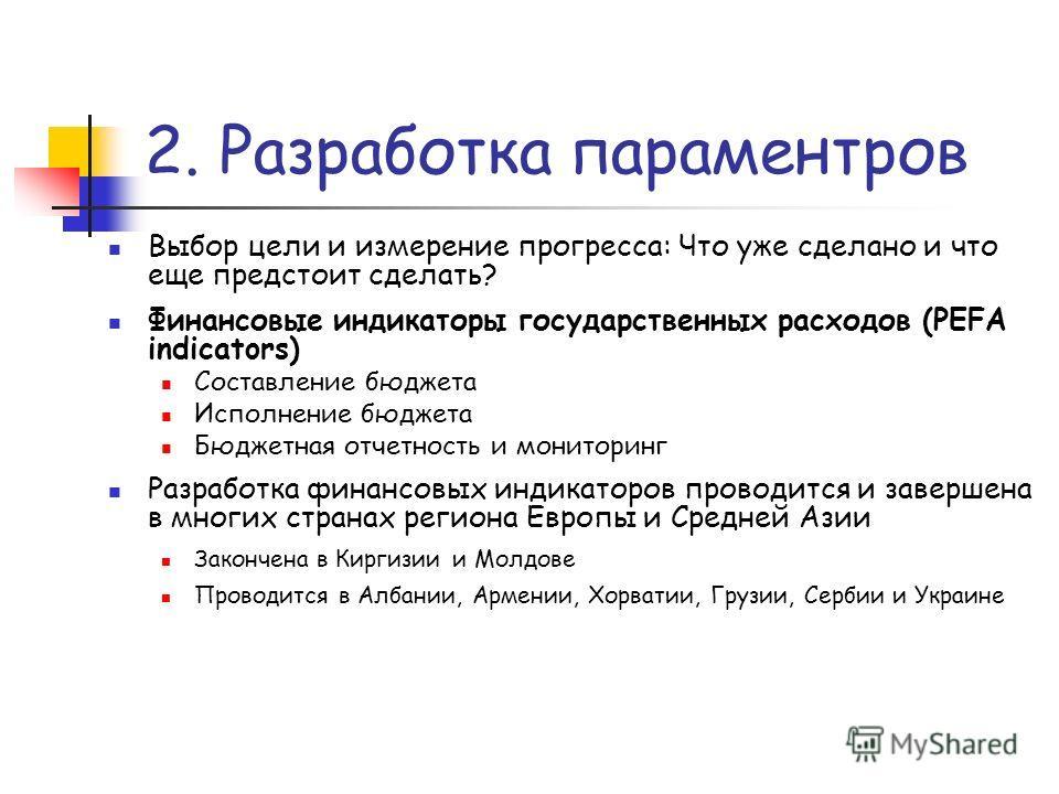 2. Разработка параментров Выбор цели и измерение прогресса: Что уже сделано и что еще предстоит сделать? Финансовые индикаторы государственных расходов (PEFA indicators) Составление бюджета Исполнение бюджета Бюджетная отчетность и мониторинг Разрабо