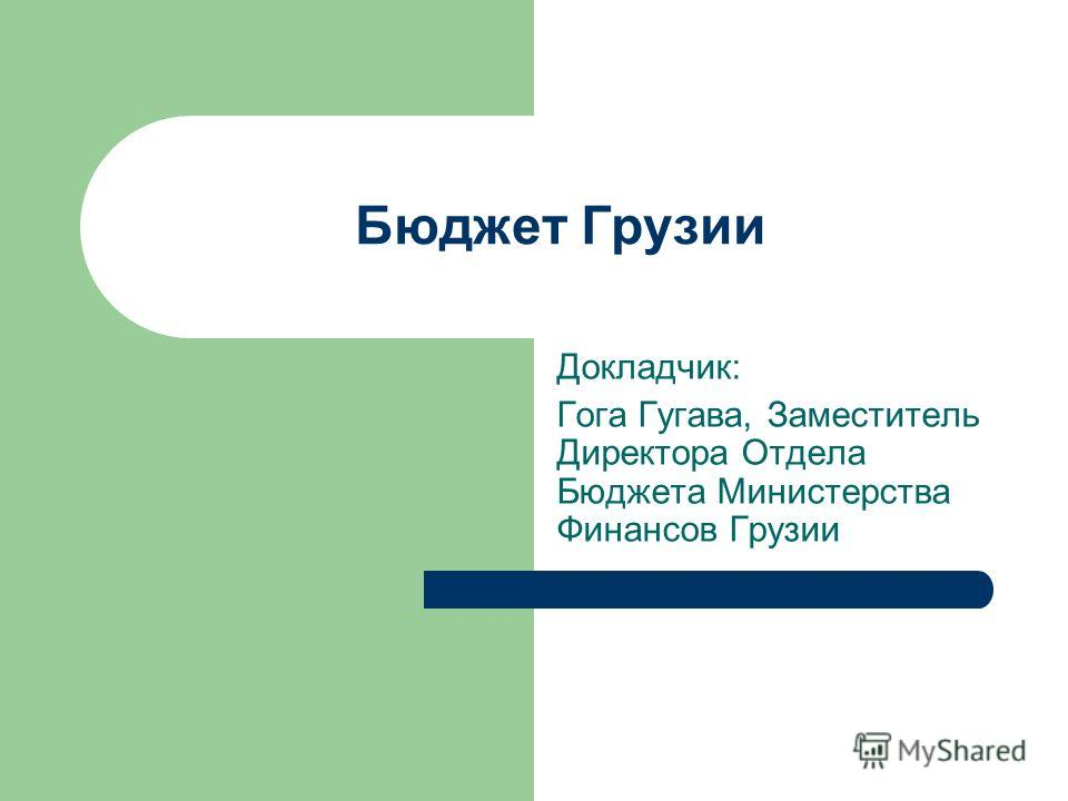 Бюджет Грузии Докладчик: Гога Гугава, Заместитель Директора Отдела Бюджета Министерства Финансов Грузии