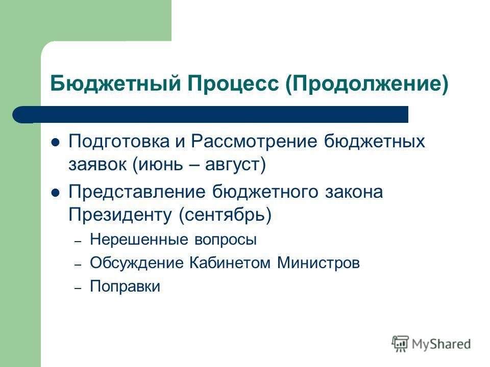 Бюджетный Процесс (Продолжение) Подготовка и Рассмотрение бюджетных заявок (июнь – август) Представление бюджетного закона Президенту (сентябрь) – Нерешенные вопросы – Обсуждение Кабинетом Министров – Поправки